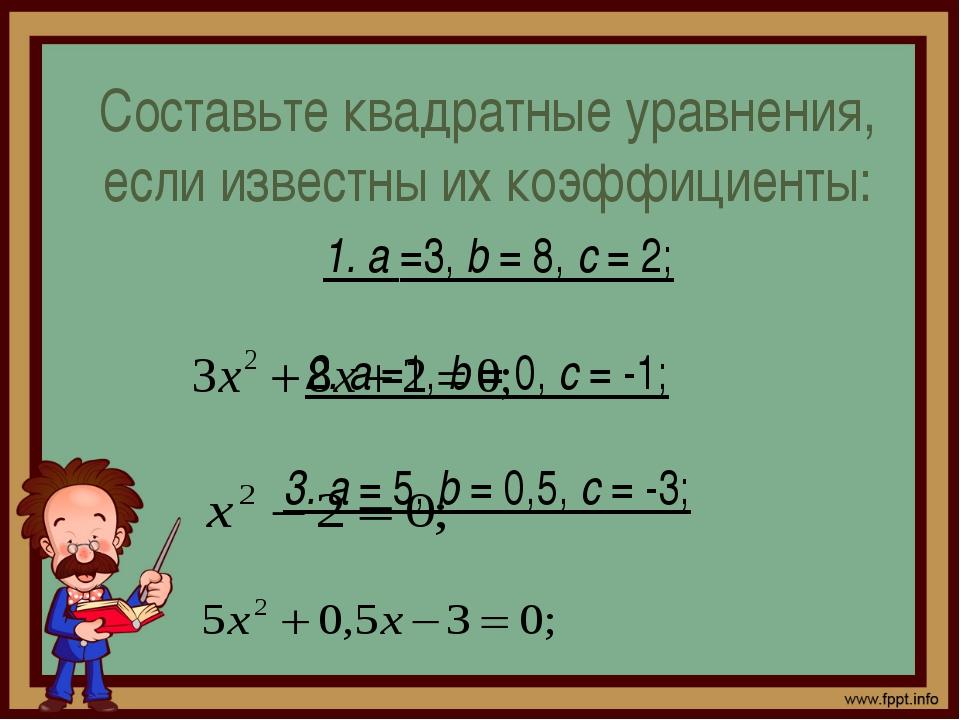 Составьте квадратные уравнения, если известны их коэффициенты: 1. а =3, b = 8...