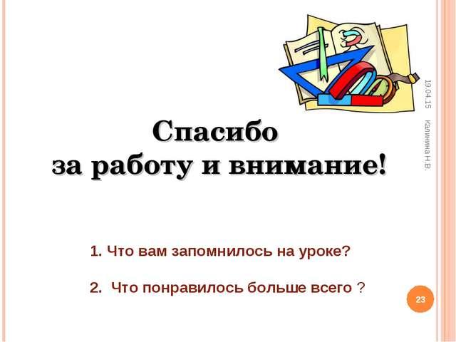 Спасибо за работу и внимание! * * Калинина Н.В. Что вам запомнилось на уроке?...