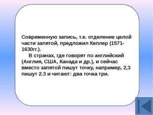 Современную запись, т.е. отделение целой части запятой, предложил Кеплер (