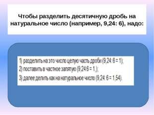 Чтобы разделить десятичную дробь на натуральное число (например, 9,24: 6), н