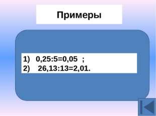 Примеры 0,25:5=0,05 ; 26,13:13=2,01.