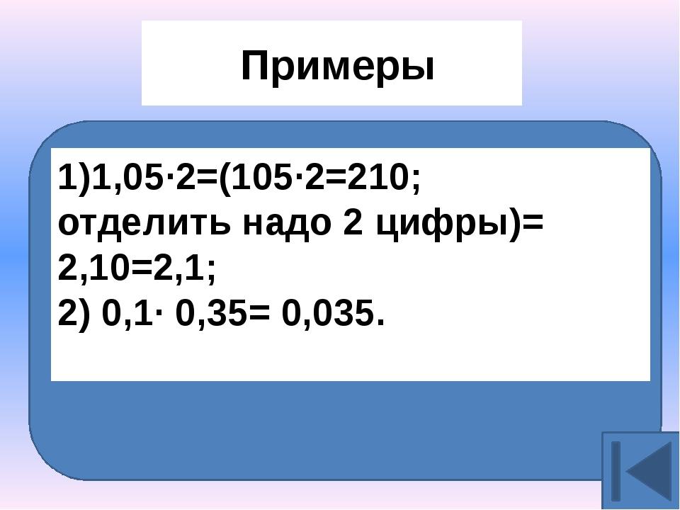 Примеры 1,05∙2=(105∙2=210; отделить надо 2 цифры)= 2,10=2,1; 2) 0,1∙ 0,35= 0...