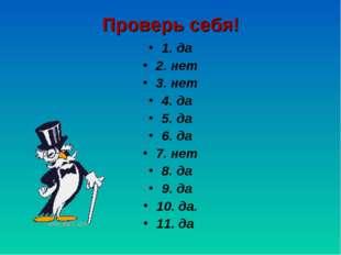 Проверь себя! 1. да 2. нет 3. нет 4. да 5. да 6. да 7. нет 8. да 9. да 10. да