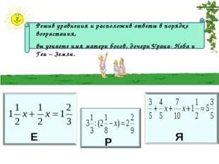 Е Р Я Решив уравнения и расположив ответы в порядке возрастания, вы узнаете