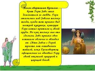 После свержения Кроноса брат Геры Зевс стал домогаться ее любви. Гера сжалила