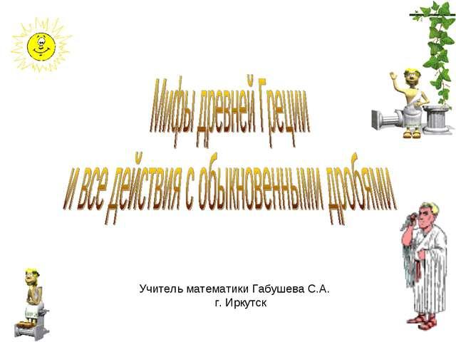 Учитель математики Габушева С.А. г. Иркутск