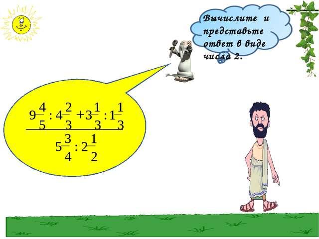 Вычислите и представьте ответ в виде числа 2.