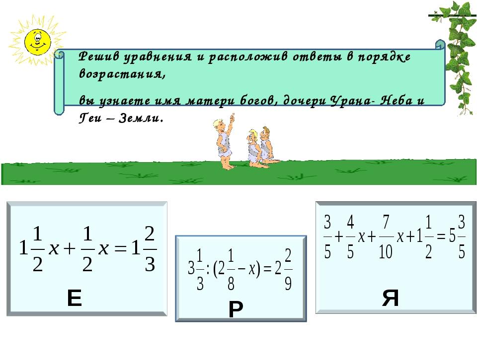 Е Р Я Решив уравнения и расположив ответы в порядке возрастания, вы узнаете...