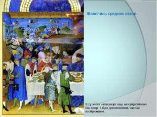 Живопись средних веков В ту эпоху натюрморт еще не существовал как жанр, а бы