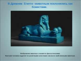 В Древнем Египте –животным поклонялись как божествам. Изображения животных ст