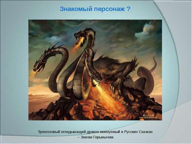 Знакомый персонаж ? Трехголовый огнедышащий дракон именуемый в Русских Сказка...