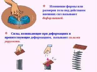 Изменение формы или размеров тела под действием внешних сил называют деформа