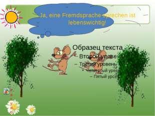 Ja, eine Fremdsprache sprechen ist lebenswichtig!