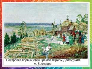 Постройка первых стен Кремля Юрием Долгоруким. А. Васнецов.