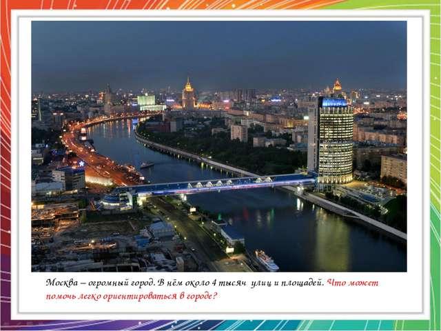 Москва – огромный город. В нём около 4 тысяч улиц и площадей. Что может помоч...