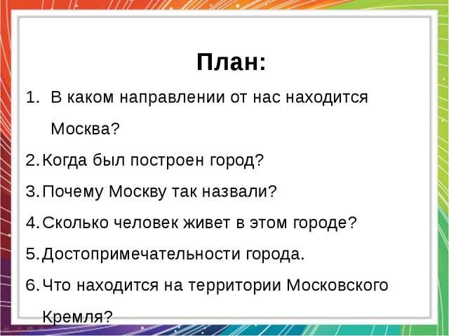 План: В каком направлении от нас находится Москва? Когда был построен город?...