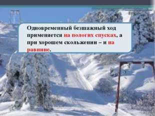 Одновременный безшажный ход применяется на пологих спусках, а при хорошем ск