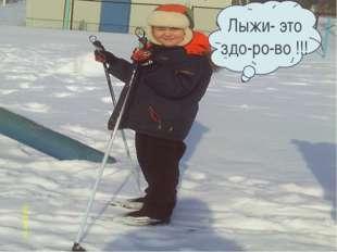Лыжи- это здо-ро-во !!!