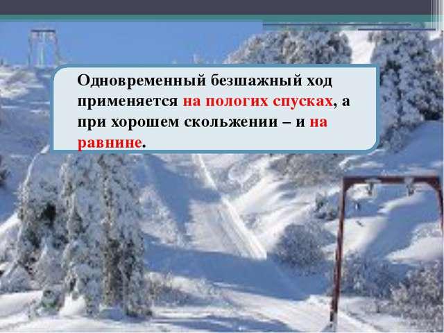 Одновременный безшажный ход применяется на пологих спусках, а при хорошем ск...