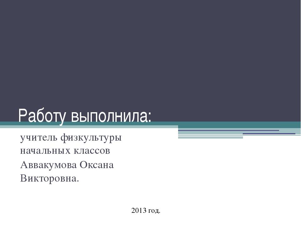 Работу выполнила: учитель физкультуры начальных классов Аввакумова Оксана Вик...