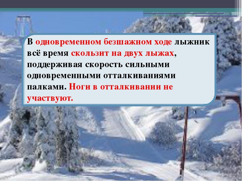 В одновременном безшажном ходе лыжник всё время скользит на двух лыжах, подд...