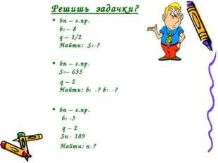 Решишь задачки? bn – г.пр. b1 – 8 q – 1/2 Найти: S5-? bn – г.пр. S7– 635 q –