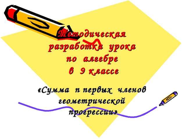 Методическая разработка урока по алгебре в 9 классе «Сумма n первых членов ге...
