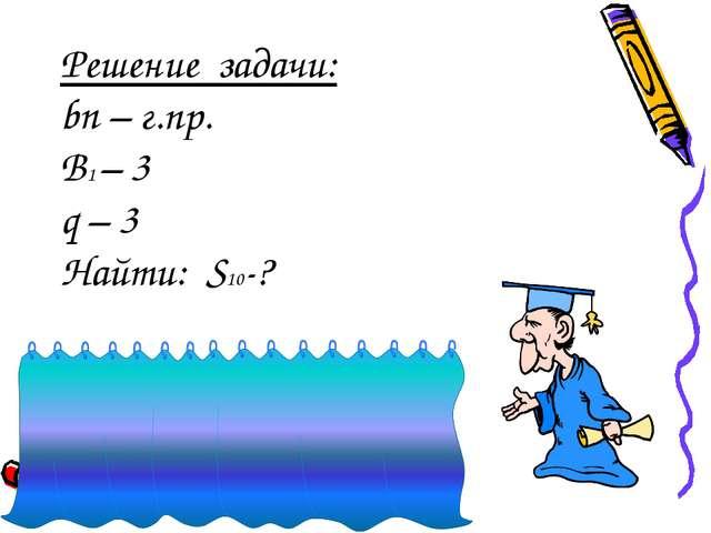 Решение задачи: bn – г.пр. B1 – 3 q – 3 Найти: S10-? S10 = 3+9+27+81+….