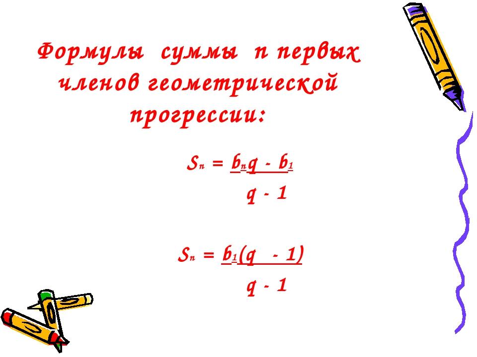 Формулы суммы n первых членов геометрической прогрессии: Sn = bnq - b1 q - 1...