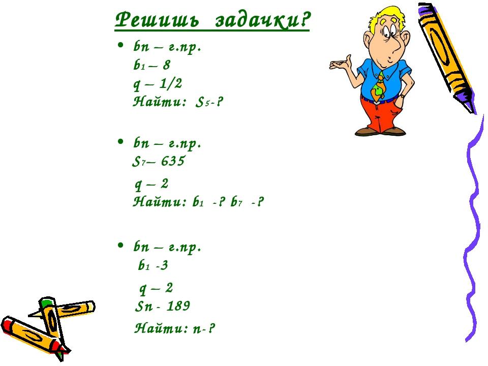 Решишь задачки? bn – г.пр. b1 – 8 q – 1/2 Найти: S5-? bn – г.пр. S7– 635 q –...