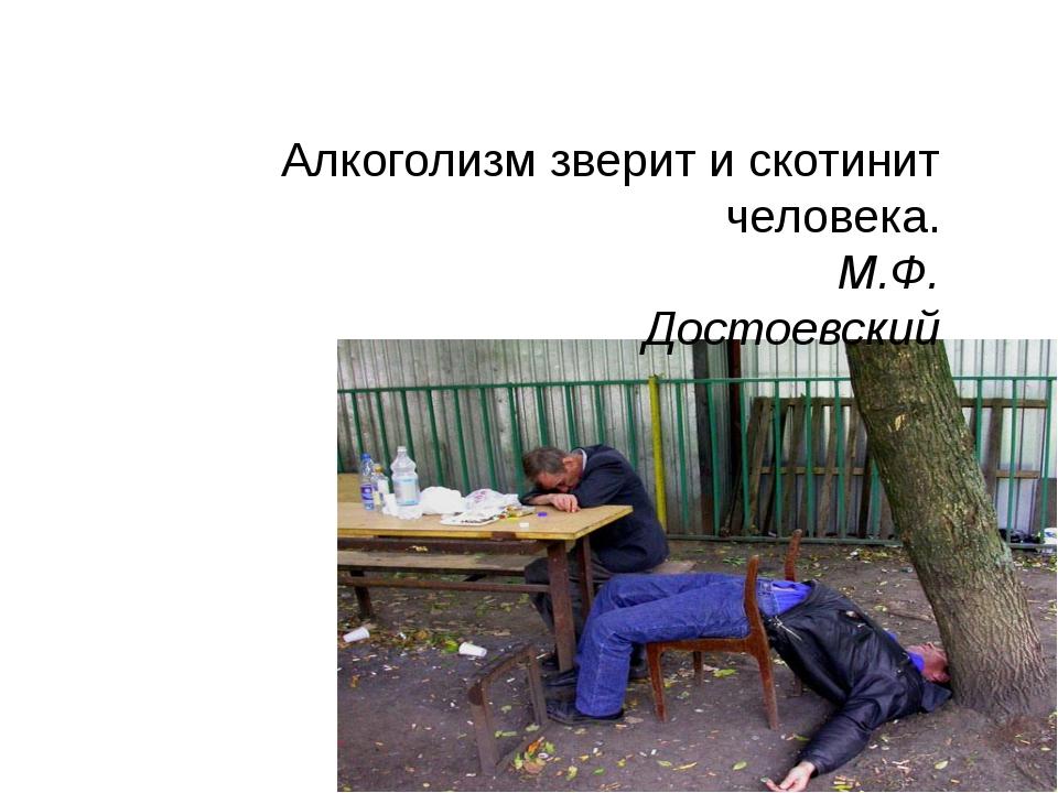 Алкоголизм зверит и скотинит человека. М.Ф. Достоевский