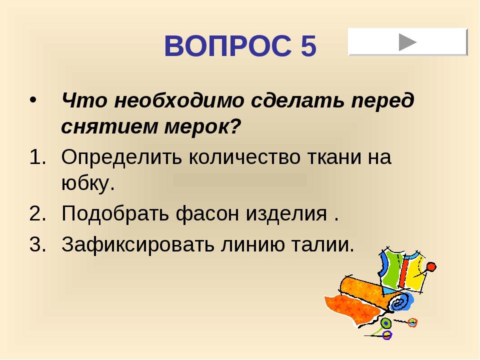 ВОПРОС 5 Что необходимо сделать перед снятием мерок? Определить количество тк...