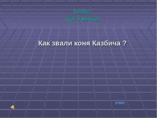 Вопрос (Кот в мешке) Как звали коня Казбича ? ответ