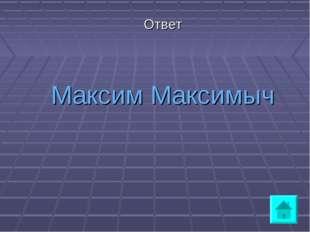 Ответ Максим Максимыч