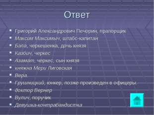 Ответ Григорий Александрович Печорин, прапорщик Максим Максимыч, штабс-капита