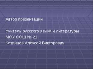 Автор презентации Учитель русского языка и литературы МОУ СОШ № 21 Козинцев А