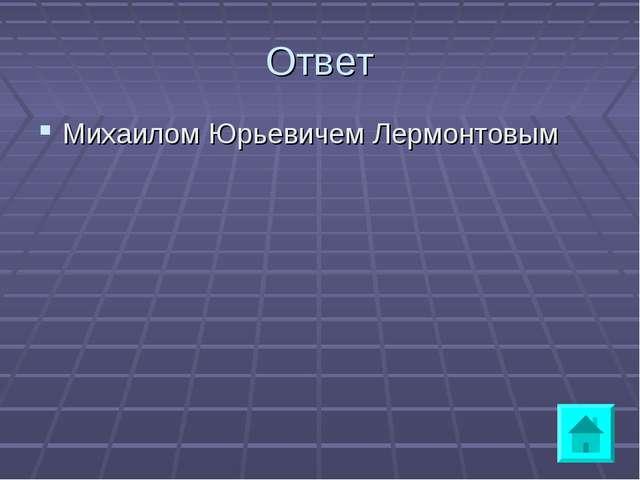 Ответ Михаилом Юрьевичем Лермонтовым