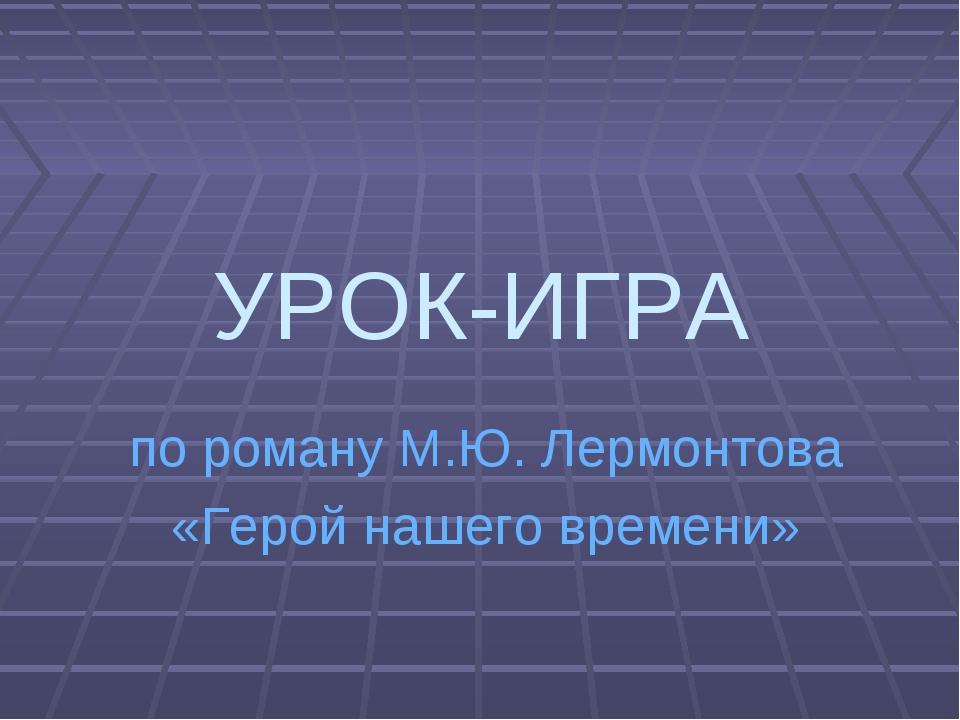 УРОК-ИГРА по роману М.Ю. Лермонтова «Герой нашего времени»