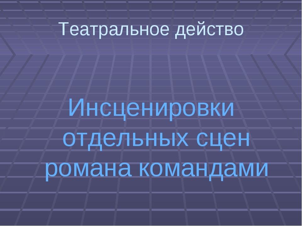 Театральное действо  Инсценировки отдельных сцен романа командами
