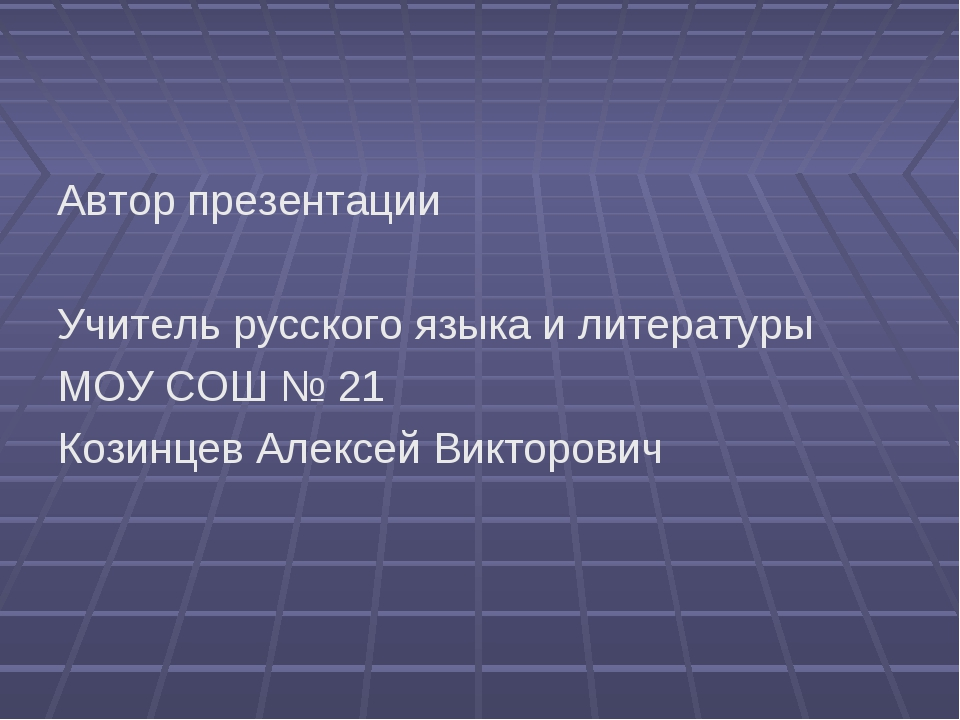 Автор презентации Учитель русского языка и литературы МОУ СОШ № 21 Козинцев А...