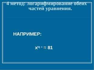 4 метод: логарифмирование обеих частей уравнения. НАПРИМЕР: xlog x = 81