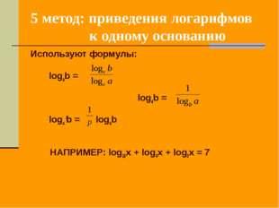 5 метод: приведения логарифмов к одному основанию Используют формулы: logab =