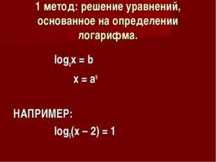 1 метод: решение уравнений, основанное на определении логарифма. logax = b x