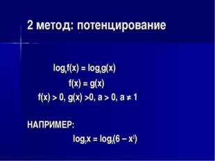 2 метод: потенцирование logaf(x) = logag(x) f(x) = g(x) f(x) > 0, g(x) >0, a