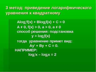 3 метод: приведение логарифмического уравнения к квадратному Aloga2f(x) + Blo