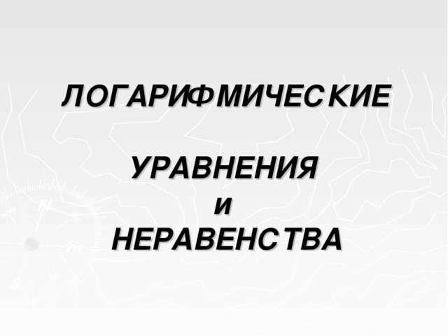 ЛОГАРИФМИЧЕСКИЕ УРАВНЕНИЯ и НЕРАВЕНСТВА