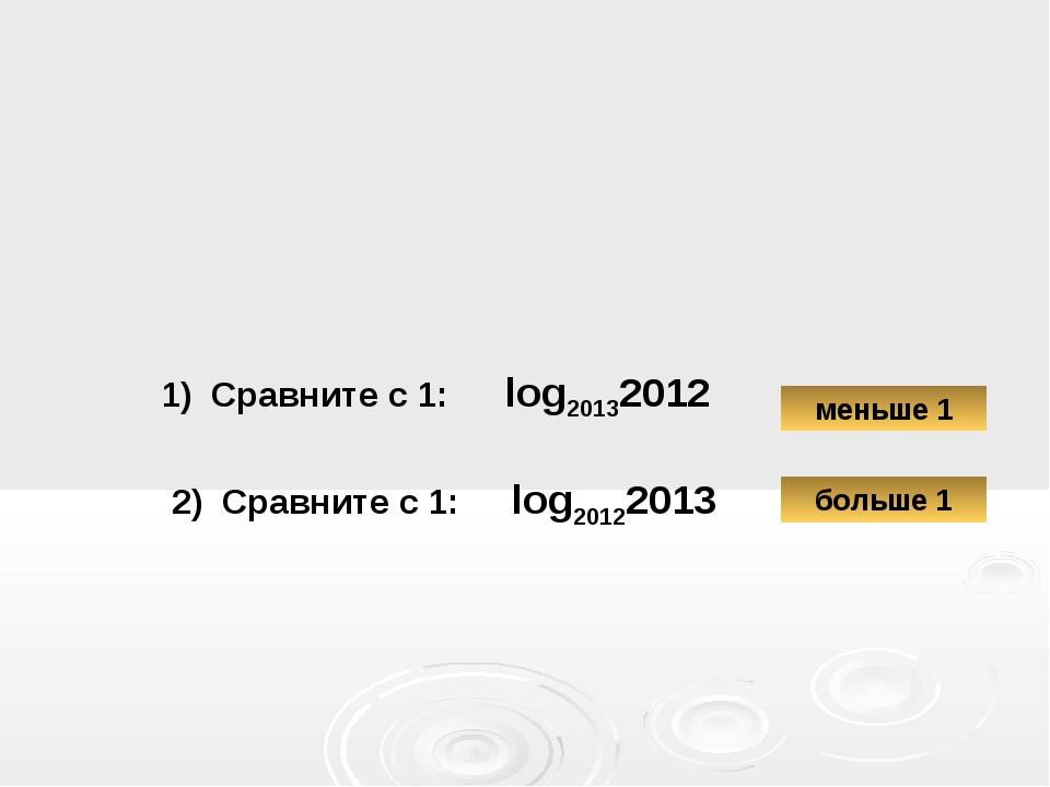 1) Сравните с 1: log20132012 2) Сравните с 1: log20122013 больше 1 меньше 1 l...