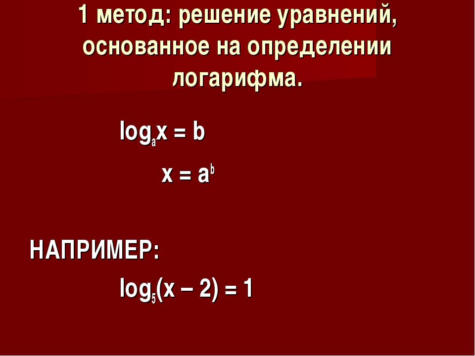 1 метод: решение уравнений, основанное на определении логарифма. logax = b x...