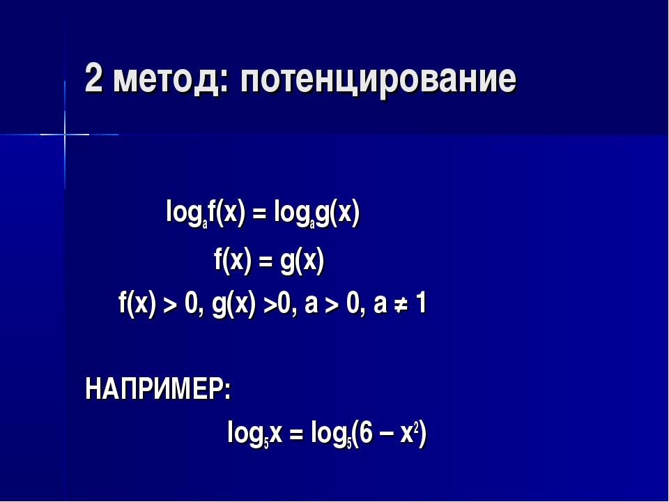 2 метод: потенцирование logaf(x) = logag(x) f(x) = g(x) f(x) > 0, g(x) >0, a...