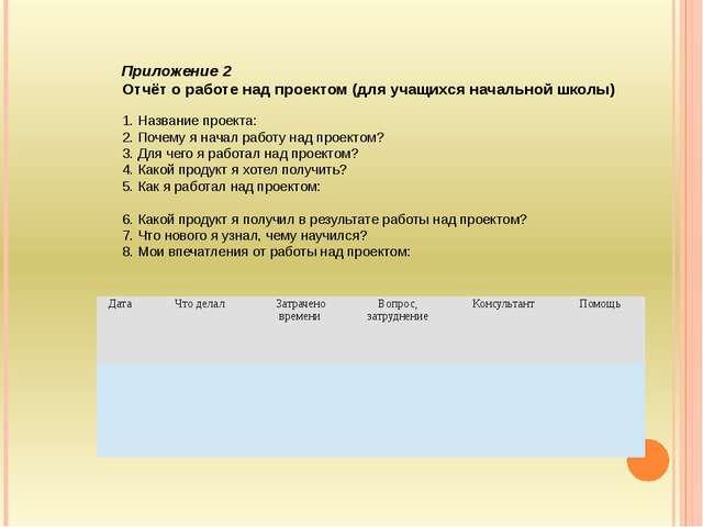 Приложение 2 Отчёт о работе над проектом (для учащихся начальной школы)  1....